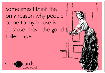 Sometimes I think the only reason why people come to my house is because I have the good toilet paper.