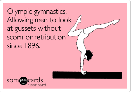 Olympic gymnastics. Allowing men to look at gussets without scorn or retribution since 1896.
