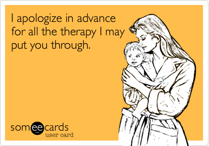 I apologize in advance for all the therapy I may put you through.