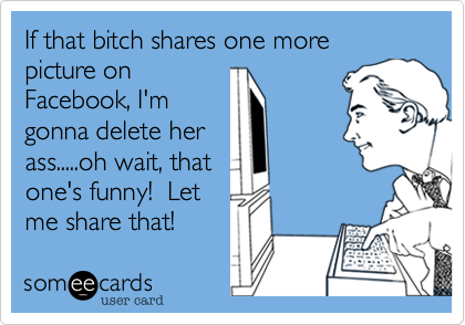 If that bitch shares one more picture on Facebook, I'm gonna delete her ass.....oh wait, that one's funny!  Let me share that!