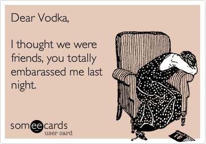 Dear Vodka,  I thought we were friends, you totally embarassed me last night.