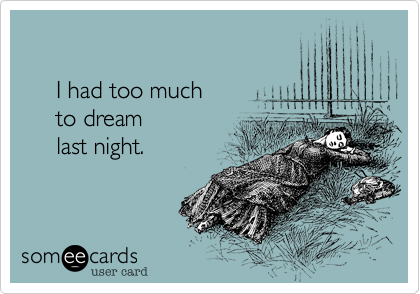 I had too much       to dream      last night.