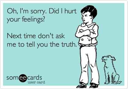 Oh, I'm sorry. Did I hurt your feelings?  Next time don't ask me to tell you the truth.