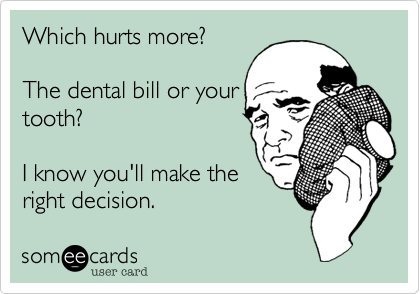 Which hurts more?  The dental bill or your tooth?  I know you'll make the right decision.
