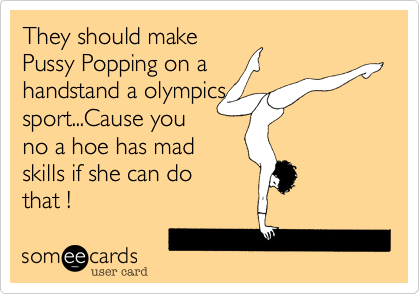 They should make Pussy Popping on a handstand a olympics sport...Cause you no a hoe has mad                     skills if she can do that !