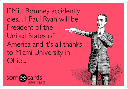 If Mitt Romney accidently dies.... I Paul Ryan will be  President of the United States of America and it's all thanks to Miami University in Ohio...