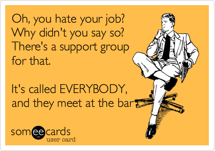 Oh, you hate your job?  Why didn't you say so?  There's a support group  for that.  It's called EVERYBODY, and they meet at the bar