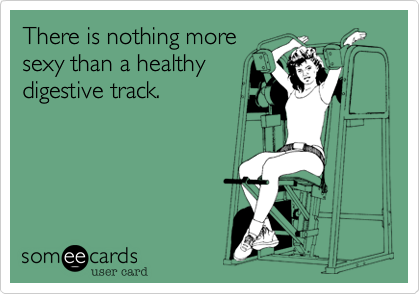 There is nothing more sexy than a healthy digestive track.
