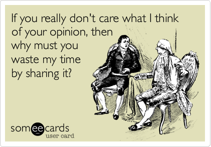 If you really don't care what I think of your opinion, then why must you waste my time by sharing it?