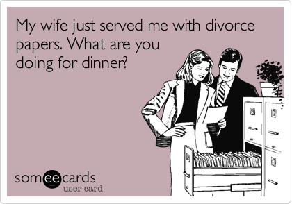 My wife just served me with divorce papers. What are you doing for dinner?