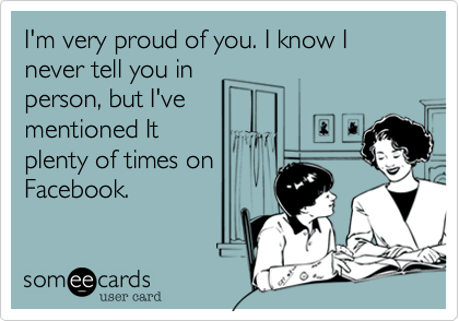 I'm very proud of you. I know I never tell you in person, but I've mentioned It plenty of times on Facebook.
