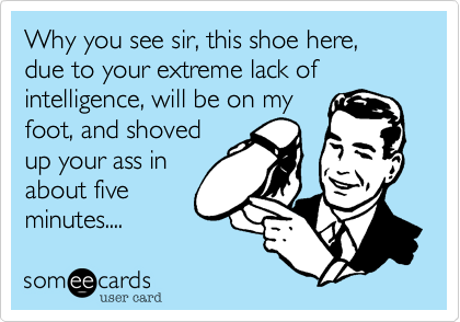 Why you see sir, this shoe here, due to your extreme lack of intelligence, will be on my foot, and shoved up your ass in about five minutes....