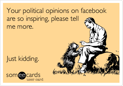 Your political opinions on facebook are so inspiring, please tell me more.    Just kidding.