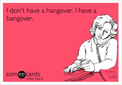 I don't have a hangover. I have a bangover.