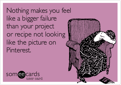 Nothing makes you feel  like a bigger failure  than your project or recipe not looking like the picture on Pinterest.