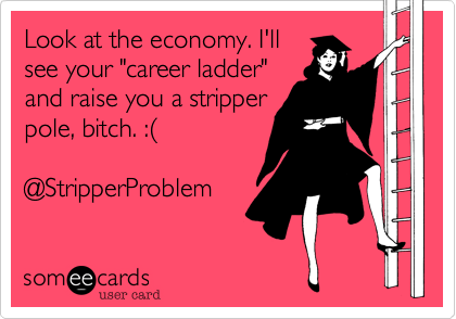 """Look at the economy. I'll see your """"career ladder"""" and raise you a stripper pole, bitch. :%28  @StripperProblem"""
