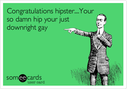 Congratulations hipster....Your so damn hip your just downright gay