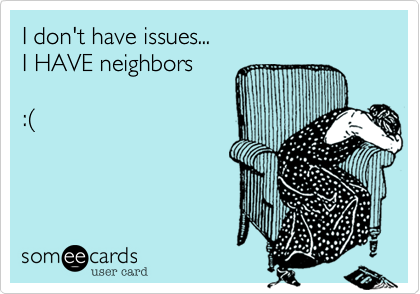 I don't have issues... I HAVE neighbors  :%28