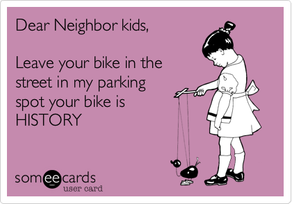 Dear Neighbor kids,  Leave your bike in the street in my parking spot your bike is  HISTORY