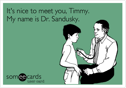 It's nice to meet you, Timmy. My name is Dr. Sandusky.