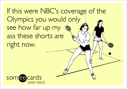 If this were NBC's coverage of the Olympics you would only see how far up my  ass these shorts are  right now.