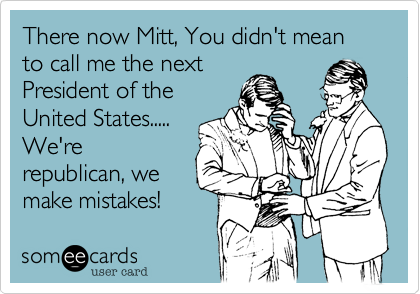 There now Mitt, You didn't mean to call me the next President of the United States..... We're republican, we make mistakes!