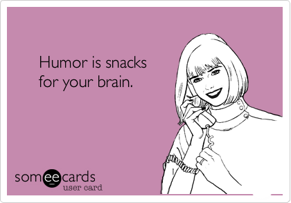 Humor is snacks       for your brain.