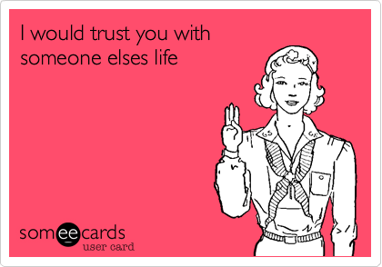 I would trust you with someone elses life