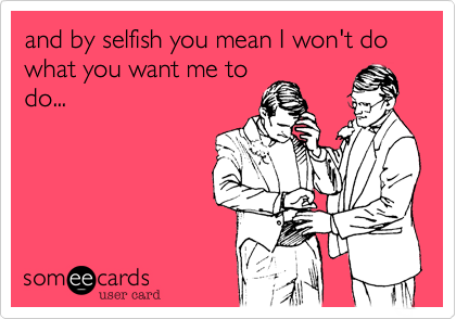 and by selfish you mean I won't do what you want me to do...