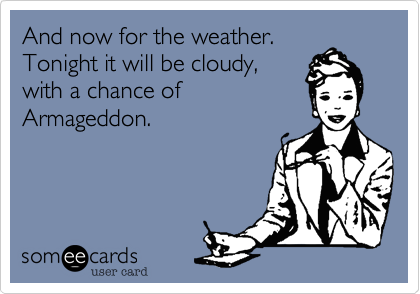 And now for the weather.  Tonight it will be cloudy, with a chance of Armageddon.