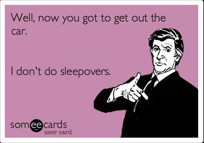Well, now you got to get out the car.      I don't do sleepovers.