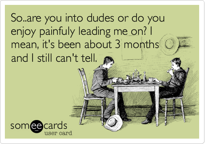 So..are you into dudes or do you enjoy painfuly leading me on? I mean, it's been about 3 months  and I still can't tell.