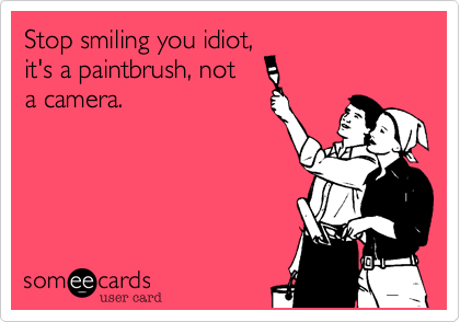 Stop smiling you idiot, it's a paintbrush, not  a camera.