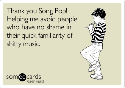 Thank you Song Pop! Helping me avoid people who have no shame in their quick familiarity of shitty music.