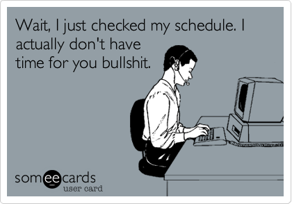 Wait, I just checked my schedule. I actually don't have time for you bullshit.