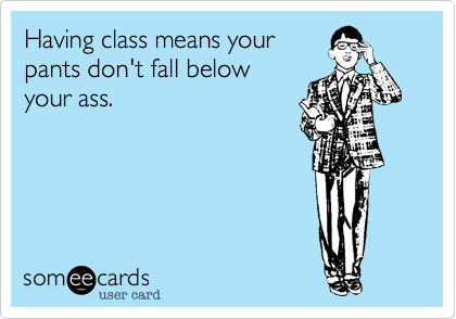 Having class means your pants don't fall below your ass.