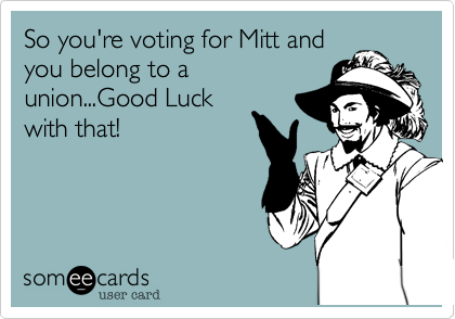 So you're voting for Mitt and you belong to a union...Good Luck with that!