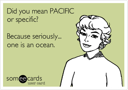Did you mean PACIFIC  or specific?  Because seriously... one is an ocean.
