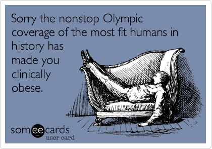 Sorry the nonstop Olympic coverage of the most fit humans in history has made you clinically obese.
