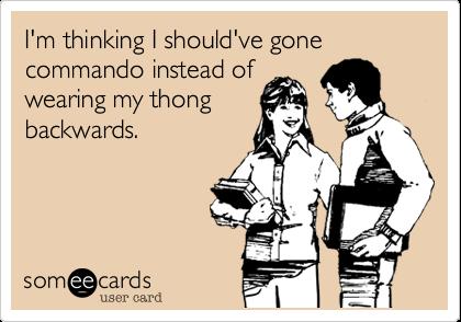 I'm thinking I should've gone commando instead of wearing my thong backwards.