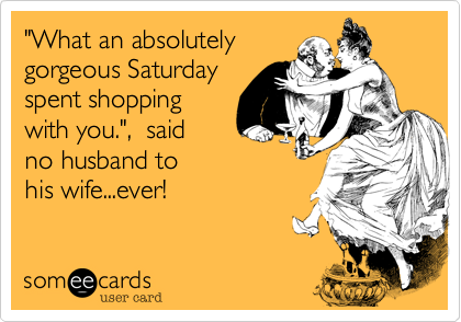 """What an absolutely gorgeous Saturday spent shopping  with you."",  said no husband to his wife...ever!"