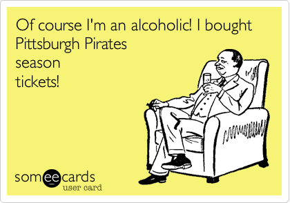 Of course I'm an alcoholic! I bought Pittsburgh Pirates season tickets!