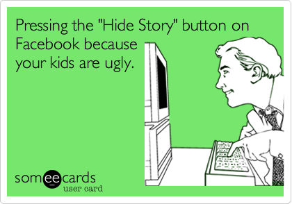 """Pressing the """"Hide Story"""" button on Facebook because your kids are ugly."""