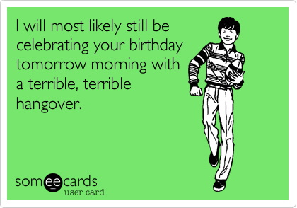 I will most likely still be celebrating your birthday tomorrow morning with a terrible, terrible hangover.