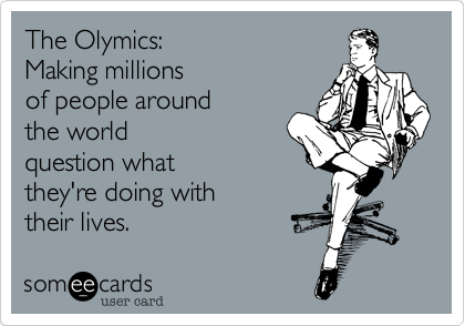 The Olymics:  Making millions  of people around  the world question what they're doing with their lives.
