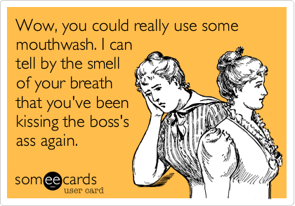 Wow, you could really use some mouthwash. I can tell by the smell of your breath that you've been kissing the boss's ass again.