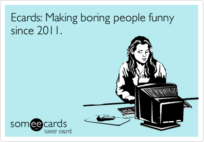 Ecards: Making boring people funny since 2011.