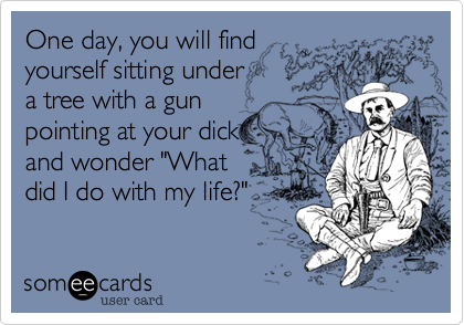 "One day, you will find yourself sitting under  a tree with a gun pointing at your dick and wonder ""What  did I do with my life?"""