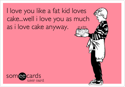 I love you like a fat kid loves cake...well i love you as much as i love cake anyway.