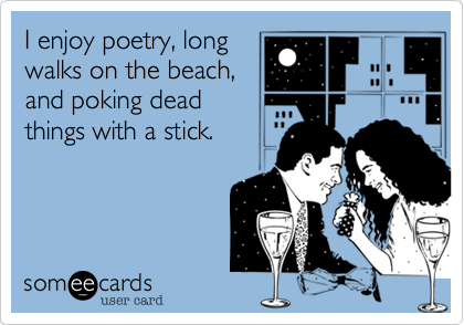 I enjoy poetry, long walks on the beach, and poking dead things with a stick.